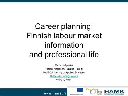 W w w. h a m k. f i Career planning: Finnish labour market information and professional life Salla Niittymäki Project Manager / Pajatso Project HAMK University.