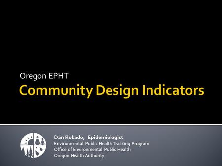 Oregon EPHT Dan Rubado, Epidemiologist Environmental Public Health Tracking Program Office of Environmental Public Health Oregon Health Authority.