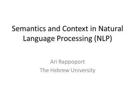 Semantics and Context in Natural Language Processing (NLP) Ari Rappoport The Hebrew University.