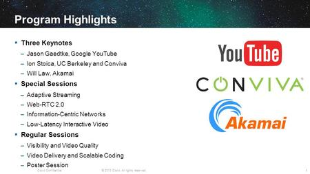 Cisco Confidential© 2013 Cisco. All rights reserved. Program Highlights Three Keynotes –Jason Gaedtke, Google YouTube –Ion Stoica, UC Berkeley and Conviva.