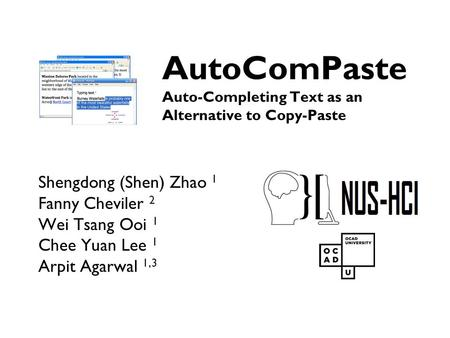 AutoComPaste Auto-Completing Text as an Alternative to Copy-Paste Shengdong (Shen) Zhao 1 Fanny Cheviler 2 Wei Tsang Ooi 1 Chee Yuan Lee 1 Arpit Agarwal.