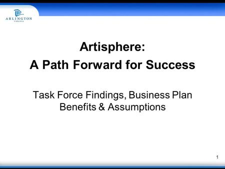 Artisphere: A Path Forward for Success Task Force Findings, Business Plan Benefits & Assumptions 1.