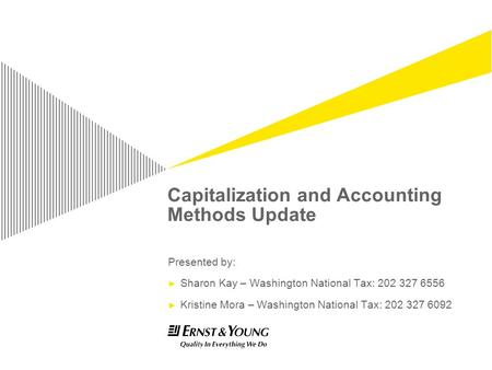 Capitalization and Accounting Methods Update Presented by: Sharon Kay – Washington National Tax: 202 327 6556 Kristine Mora – Washington National Tax: