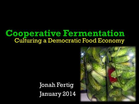 Cooperative Fermentation Culturing a Democratic Food Economy Jonah Fertig January 2014.
