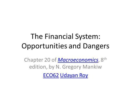 The Financial System: Opportunities and Dangers Chapter 20 <strong>of</strong> Macroeconomics, 8 th edition, by N. Gregory MankiwMacroeconomics ECO62ECO62 Udayan RoyUdayan.
