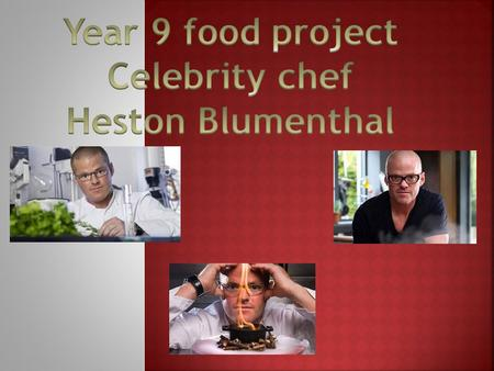 Year 9 food project Celebrity chef Heston Blumenthal.