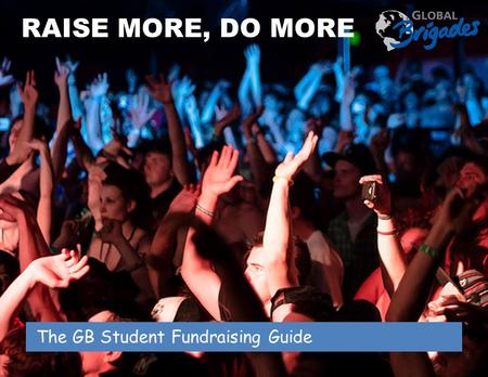 The GB Student Fundraising Guide RAISE MORE, DO MORE.