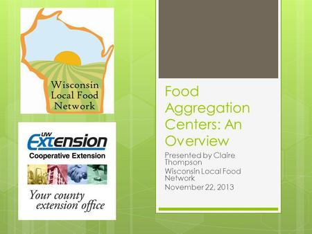Food Aggregation Centers: An Overview Presented by Claire Thompson Wisconsin Local Food Network November 22, 2013.