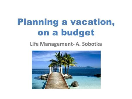 Planning a vacation, on a budget Life Management- A. Sobotka.