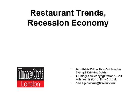 Restaurant Trends, Recession Economy Jenni Muir, Editor Time Out London Eating & Drinking Guide. All images are copyrighted and used with permission of.