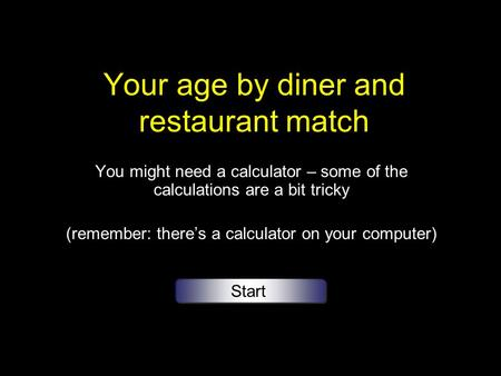 Your age by diner and restaurant match You might need a calculator – some of the calculations are a bit tricky (remember: theres a calculator on your computer)