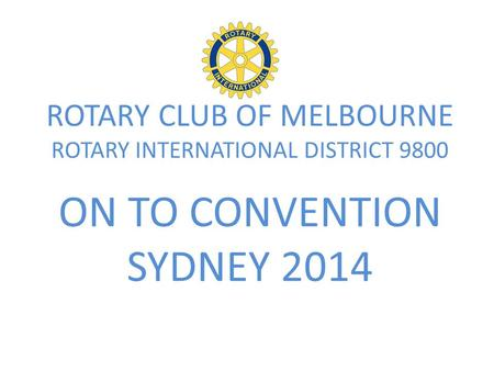 ROTARY CLUB OF MELBOURNE ROTARY INTERNATIONAL DISTRICT 9800 ON TO CONVENTION SYDNEY 2014.