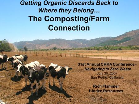 Getting Organic Discards Back to Where they Belong… The Composting/Farm Connection 31st Annual CRRA Conference - Navigating to Zero Waste July 30, 2007.