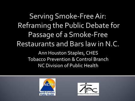 Serving Smoke-Free Air: Reframing the Public Debate for Passage of a Smoke-Free Restaurants and Bars law in N.C. Ann Houston Staples, CHES Tobacco Prevention.