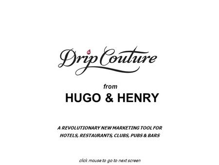From HUGO & HENRY click mouse to go to next screen A REVOLUTIONARY NEW MARKETING TOOL FOR HOTELS, RESTAURANTS, CLUBS, PUBS & BARS.