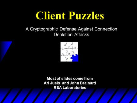 Client Puzzles A Cryptographic Defense Against Connection Depletion Attacks Most of slides come from Ari Juels and John Brainard RSA Laboratories.