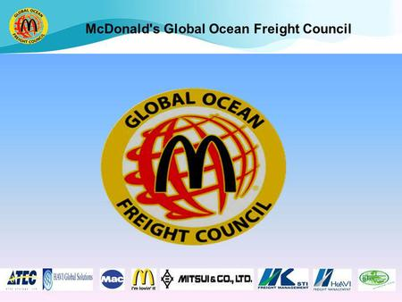 McDonald's Global Ocean Freight Council. Objectives We are a global organization within the McDonalds Supply Chain who develops strategic relationships.