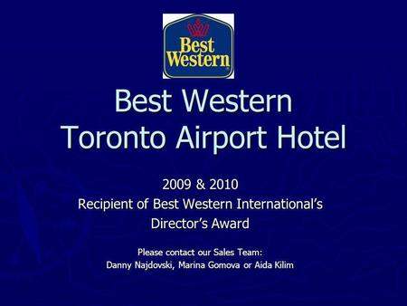 Best Western Toronto Airport Hotel 2009 & 2010 Recipient of Best Western Internationals Directors Award Please contact our Sales Team: Danny Najdovski,