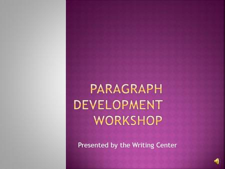 Presented by the Writing Center This workshop includes: What a paragraph is Major elements found in a paragraph How to write a paragraph.
