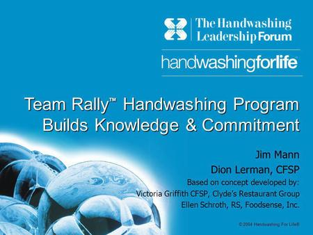 Team Rally Handwashing Program Builds Knowledge & Commitment Jim Mann Dion Lerman, CFSP Based on concept developed by: Victoria Griffith CFSP, Clydes Restaurant.