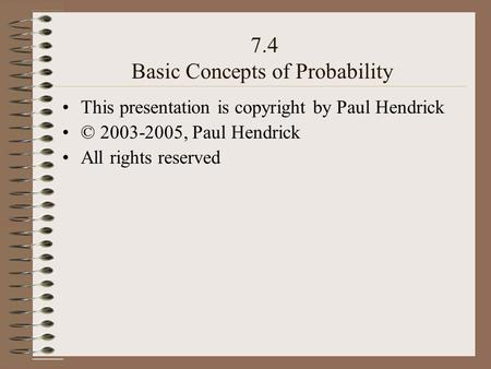 7.4 Basic Concepts of Probability This presentation is copyright by Paul Hendrick © 2003-2005, Paul Hendrick All rights reserved.
