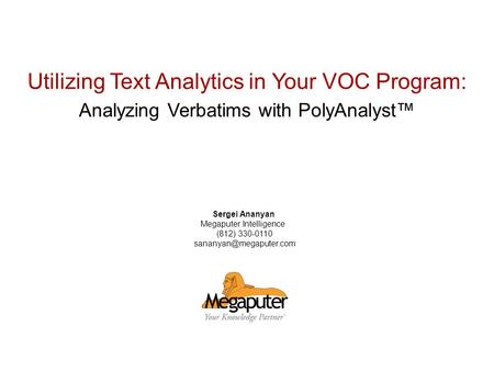 © 2007 Megaputer Intelligence Utilizing Text Analytics in Your VOC Program: Analyzing Verbatims with PolyAnalyst Sergei Ananyan Megaputer Intelligence.