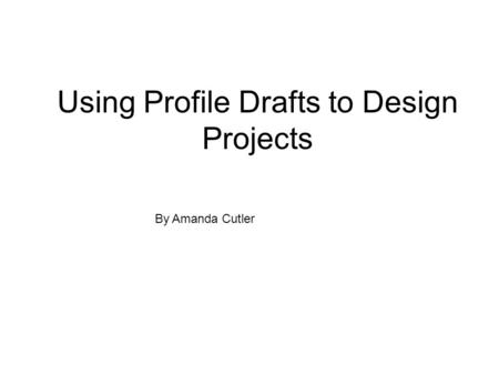Using Profile Drafts to Design Projects By Amanda Cutler.