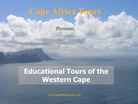 Educational Tours of the Western Cape Cape Africa Tours www.capeafricatours.co.za Presents.