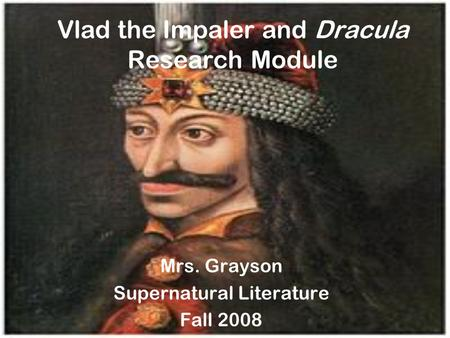 Vlad the Impaler and Dracula Research Module Mrs. Grayson Supernatural Literature Fall 2008.