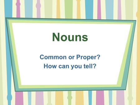 Nouns Common or Proper? How can you tell?. Common Nouns person, place, thing word you can point at it - touch it no capital letter restaurant girl statue.