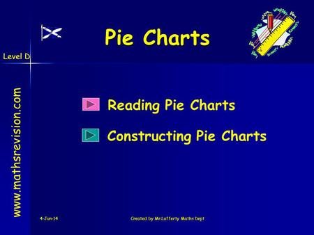 Level D 4-Jun-14Created by Mr.Lafferty Maths Dept Pie Charts Reading Pie Charts www.mathsrevision.com Constructing Pie Charts.