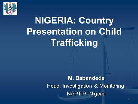 1 NIGERIA: Country Presentation on <strong>Child</strong> Trafficking M. Babandede Head, Investigation & Monitoring. NAPTIP, Nigeria.