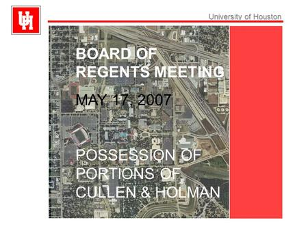 University ofHouston University of Houston BOARD OF REGENTS MEETING MAY 17, 2007 POSSESSION OF PORTIONS OF CULLEN & HOLMAN.