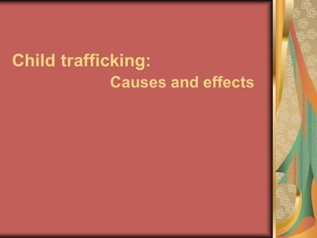 Child trafficking: Causes and effects. Children are consider all persons under the age of 18. Under the UN Convention all children have the right to be.