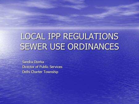 LOCAL IPP REGULATIONS SEWER USE ORDINANCES Sandra Diorka Director of Public Services Delhi Charter Township.