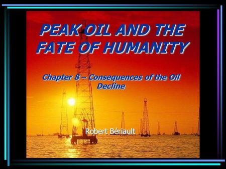 PEAK OIL AND THE FATE OF HUMANITY Chapter 8 – Consequences of the Oil Decline Robert Bériault PEAK OIL AND THE FATE OF HUMANITY Chapter 8 – Consequences.