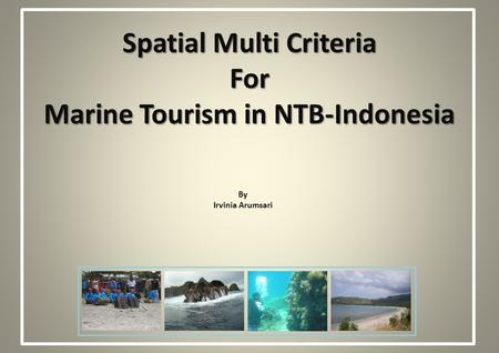 Spatial Multi Criteria For Marine Tourism in NTB-Indonesia By Irvinia Arumsari.