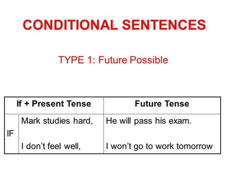 CONDITIONAL SENTENCES TYPE 1: Future Possible If + Present TenseFuture Tense Mark studies hard, IF I dont feel well, He will pass his exam. I wont go to.