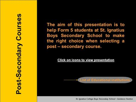 Post-Secondary Courses The aim of this presentation is to help Form 5 students at St. Ignatius Boys Secondary School to make the right choice when selecting.