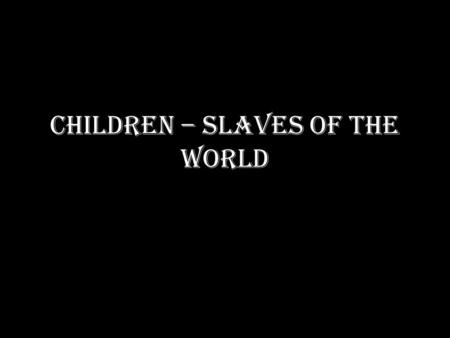 CHILDREN – SLAVES OF THE WORLD. I HAVE THE RIGHT! I have the right to be free. I have the right to live with my family and be brought up by my own parents.