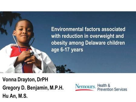 Vonna Drayton, DrPH Gregory D. Benjamin, M.P.H. Hu An, M.S. Environmental factors associated with reduction in overweight and obesity among Delaware children.