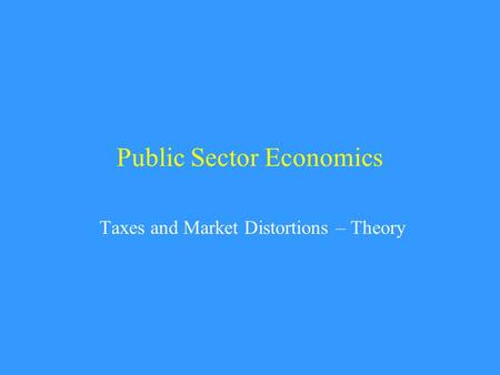 Public Sector Economics Taxes and Market Distortions – Theory.
