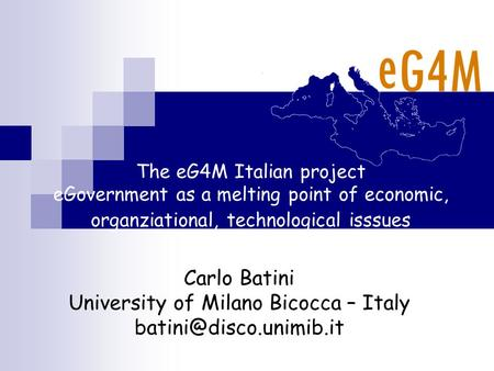 The eG4M Italian project eGovernment as a melting point of economic, organziational, technological isssues Carlo Batini University of Milano Bicocca –