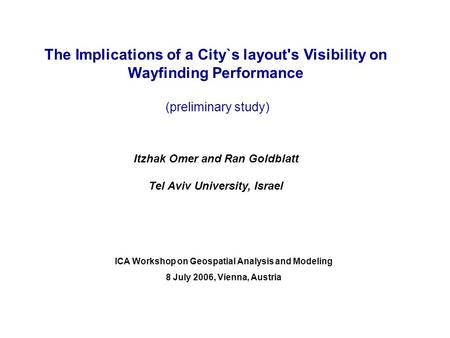 The Implications of a City`s layout's Visibility on Wayfinding Performance (preliminary study) Itzhak Omer and Ran Goldblatt Tel Aviv University, Israel.
