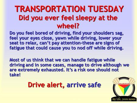 Transportation Tuesday TRANSPORTATION TUESDAY Drive alert, arrive safe Did you ever feel sleepy at the wheel? Do you feel bored of driving, find your shoulders.