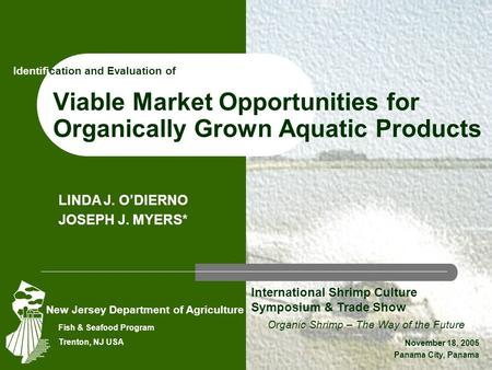 Viable Market Opportunities for Organically Grown Aquatic Products Organic Shrimp – The Way of the Future November 18, 2005 Panama City, Panama LINDA J.