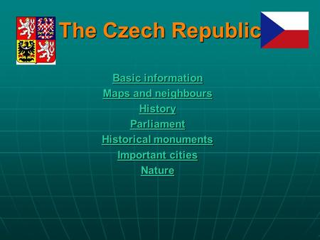 The Czech Republic Basic information Basic information Maps and neighbours Maps and neighbours History Parliament Historical monuments Historical monuments.