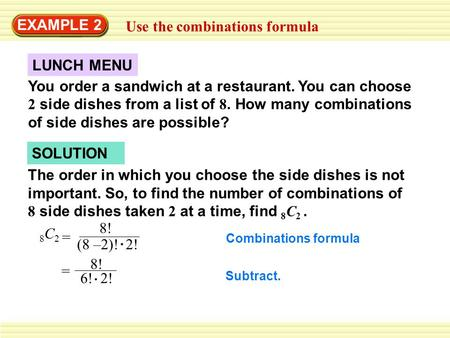 EXAMPLE 2 Use the combinations formula You order a sandwich at a restaurant. You can choose 2 side dishes from a list of 8. How many combinations of side.