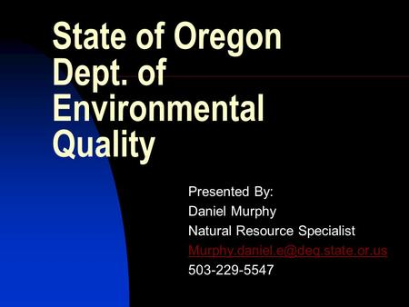State of Oregon Dept. of Environmental Quality Presented By: Daniel Murphy Natural Resource Specialist 503-229-5547.