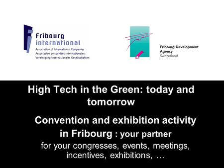 High Tech in the Green: today and tomorrow Convention and exhibition activity in Fribourg : your partner for your congresses, events, meetings, incentives,